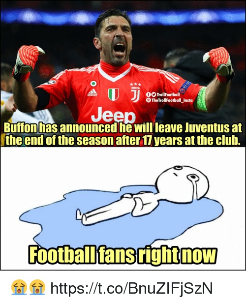 Club, Memes, and Jeep: O TrollFootball  TheTrollFootball_Insta  Jeep  Buffon has announced he will leave Juventus at  the end of the season after 17 years at the club.  Football'fans right now  NOW 😭😭 https://t.co/BnuZIFjSzN