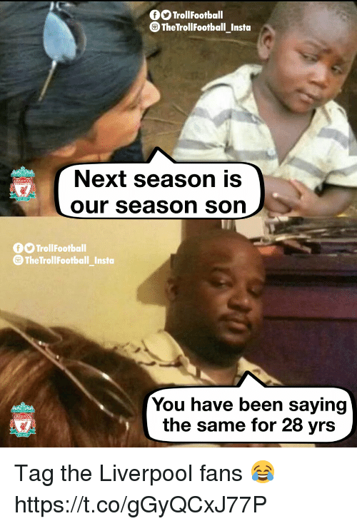 Memes, Liverpool F.C., and Pool: O TrollFootball  TheTrollFootball_Insta  Next season is  our season son  LIVER POOL  fO TrollFootball  The TrollFootball_Insto  You have been saying  the same for 28 yrs  LIVERPOOL Tag the Liverpool fans 😂 https://t.co/gGyQCxJ77P