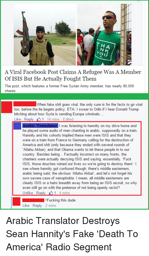 "Allahu Akbar, America, and Bitch: O U  A Viral Facebook Post Claims A Refugee Was A Member  of ISIS But He Actually Fought Them  The post, which features a former Free Syrian Army member, has nearly 80,000  Shares  When fake shit goes viral, the only cure is for the facts to go viral  too, before the lie begets policy. ETA: l swear to Odin if  hear Donald Trump  bitching about how Syria is sending Europe criminals  Like Re  1 14 mins Edited  Arabic Translator I was listening to hannity on my drive home and  he played some audio of men chanting in arabic, supposedly on a train.  Hannity and his cohorts implied men were ISIS and that they  were on a train from France to Germany calling for the destruction of  America and shit (only because they ended with several rounds of  Allahu Akbar), and that Obama wants to let these people in to our  country. Besides being... Factually incorrect on many fronts, the  chanters were actually decrying isis and saying, essentially, ""Fuck  ISIS, those douches ruined our lives so we're going to destroy them  I  see where hannity got confused though; there's middle easterners,  arabic being said, the obvious ""Allahu Akbar, and let's not forget his  own severe case of xenophobia. I mean, all middle easterners are  clearly isis or a hairs breadth away from being an isis recruit, so why  even still go on with the pretense of not being openly racist?  Unlike Reply 1- 4 mins  Fucking this dude  Like Reply 2 mins Arabic Translator Destroys Sean Hannity's Fake 'Death To America' Radio Segment"