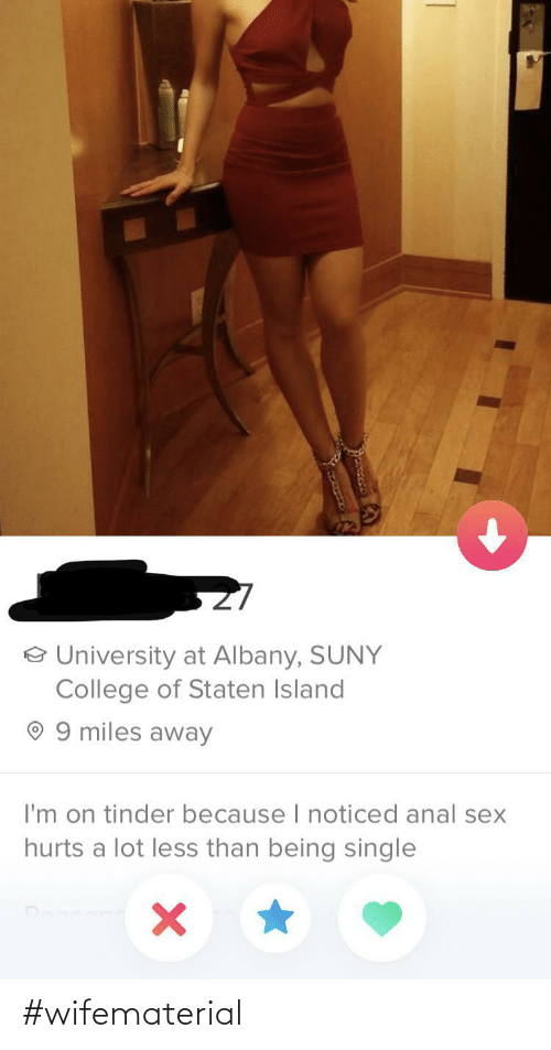 College, Sex, and Tinder: o University at Albany, SUNY  College of Staten Island  9 miles away  I'm on tinder because I noticed anal sex  hurts a lot less than being single #wifematerial