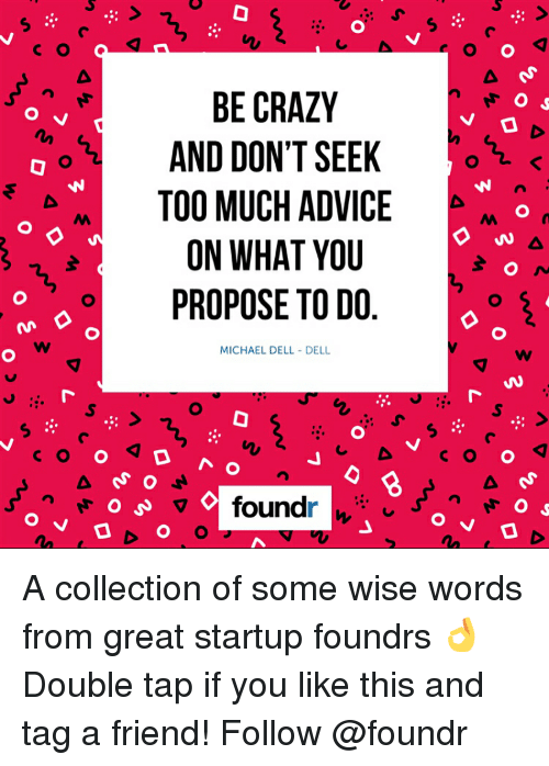 Advice, Crazy, and Dell: O V  c o Q  BE CRAZY  O s  O  N  AND DON'T SEEK  TOO MUCH ADVICE  ON WHAT YOU  o PROPOSE TO DO  MICHAEL DELL DELL  o A o  n  C o found  O  O d  O d A collection of some wise words from great startup foundrs 👌 Double tap if you like this and tag a friend! Follow @foundr