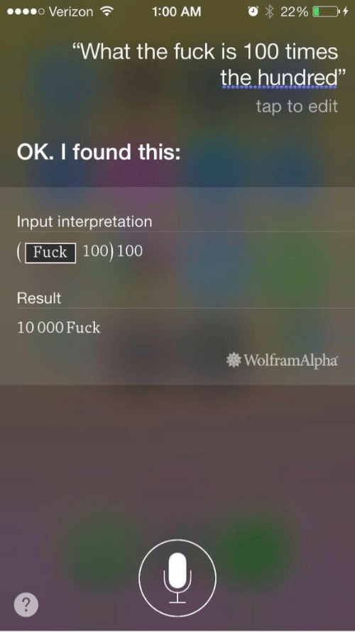 "Anaconda, Verizon, and Fuck: o Verizon 1:00 AM O 2290  ""What the fuck is 100 times  the hundred""  tap to edit  OK. I found this:  Input interpretation  Fuck 100) 100  Result  10000 Fuck  WolframAlpha  2"