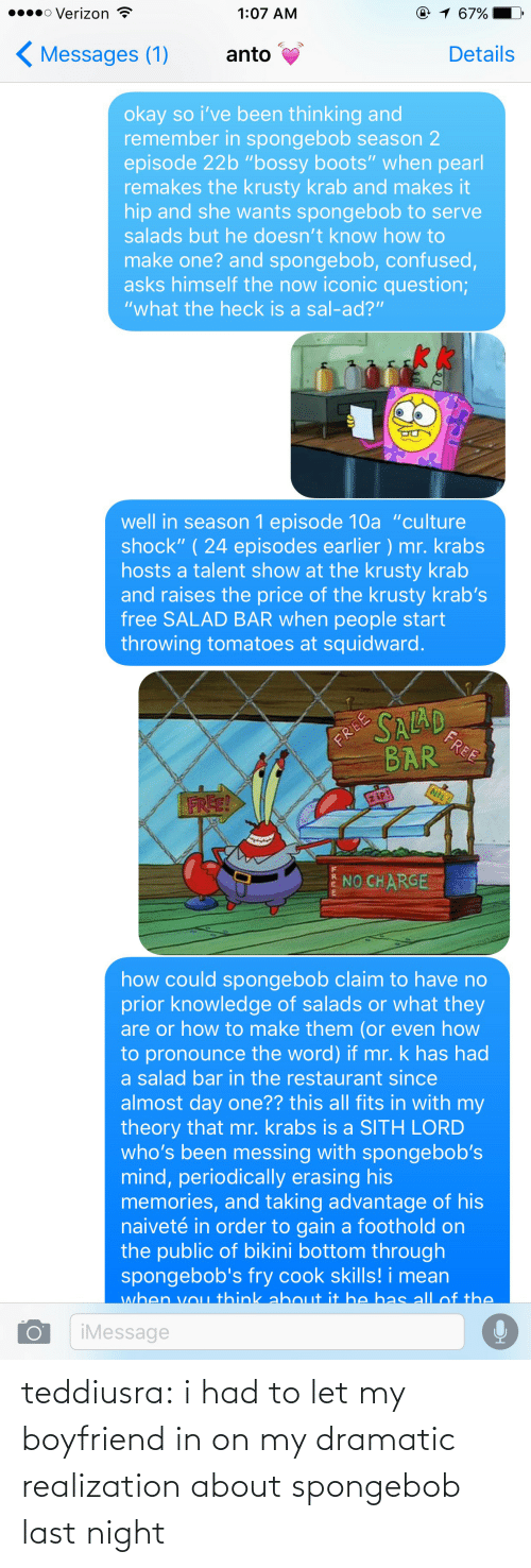 "Confused, Mr. Krabs, and Sith: o Verizon  @ 1 67%  1:07 AM  Messages (1)  Details  anto  okay so i've been thinking and  remember in spongebob season 2  episode 22b ""bossy boots"" when pearl  remakes the krusty krab and makes it  hip and she wants spongebob to serve  salads but he doesn't know how to  make one? and spongebob, confused,  asks himself the now iconic question;  ""what the heck is a sal-ad?""  well in season 1 episode 10a ""culture  shock"" (24 episodes earlier ) mr. krabs  hosts a talent show at the krusty krab  and raises the price of the krusty krab's  free SALAD BAR when people start  throwing tomatoes at squidward   SALAD  FREE  BAR  FREE  FREE!  ziP!  NO CHARGE  how could spongebob claim to have no  prior knowledge of salads or what they  are or how to make them (or even how  to pronounce the word) if mr. k has had  a salad bar in the restaurant since  almost day one?? this all fits in with my  theory that mr. krabs is a SITH LORD  who's been messing with spongebob's  mind, periodically erasing his  memories, and taking advantage of his  naiveté in order to gain a foot ho Id on  the public of bi kini bottom through  spongebob's fry cook skills! i mean  when vou think about it he has all of the  iMessage teddiusra:  i had to let my boyfriend in on my dramatic realization about spongebob last night"