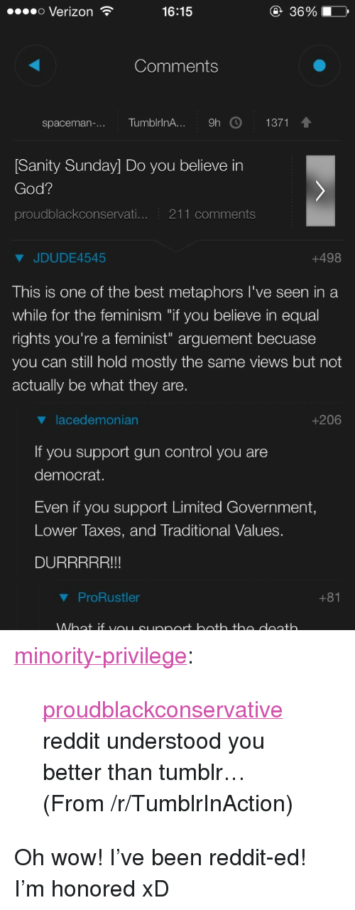 "Feminism, God, and Reddit: o Verizon  16:15  36%  Comments  spaceman-.. TumblrinA... 9h  1371  [Sanity Sunday] Do you believe in  God?  proudblackconservati... 211 comments  JDUDE4545  +498  This is one of the best metaphors I've seen in a  while for the feminism ""if you believe in equal  rights you're a feminist"" arguement becuase  you can still hold mostly the same views but not  actually be what they are.  lacedemonian  If you support gun control you are  democrat.  Even if you support Limited Government,  Lower Taxes, and Traditional Values.  DURRRRR!!!  +206  ProRustler <p><a href=""http://minority-privilege.tumblr.com/post/124524543180/proudblackconservative-reddit-understood-you"" class=""tumblr_blog"">minority-privilege</a>:</p><blockquote><p><a class=""tumblelog"" href=""http://tmblr.co/mZHrjydhp9oUbxMGBDJA8rw"">proudblackconservative</a> reddit understood you better than tumblr…</p>  <p>(From /r/TumblrInAction)</p></blockquote> <p>Oh wow! I've been reddit-ed! I'm honored xD</p>"