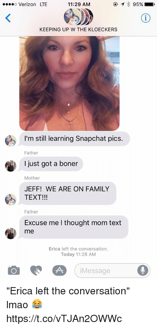 """Boner, Family, and Lmao: o Verizon LTE  11:29 AM  KEEPING UP W THE KLOECKERS  I'm still learning Snapchat pics.  Father  I just got a boner  Mother  JEFF! WE ARE ON FAMILY  TEXT!!!  Father  Excuse me I thought mom text  me  Erica left the conversation.  Today 11:28 AM  iMessage """"Erica left the conversation"""" lmao 😂 https://t.co/vTJAn2OWWc"""