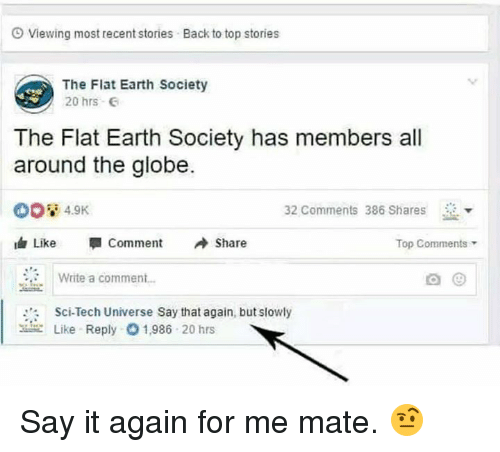"Dank, Say It, and Earth: O Viewing most recent stories  Back to top stories  The Flat Earth Society  20 hrs  The Flat Earth Society has members all  around the globe.  4.9K  32 Comments 386 Shares  由Like "" Comment Share  Top Comments  Write a commen..  Sci-Tech Universe Say that again, but slowly  Like Reply  1,986 20 hrs Say it again for me mate. 🤨"