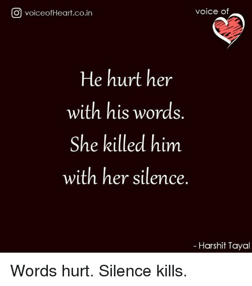 Memes, Voice, and Silence: O voiceofHeart.co.in  voice of  He hurt her  with his words.  She killed him  with her silence  Harshit Tayal Words hurt. Silence kills.