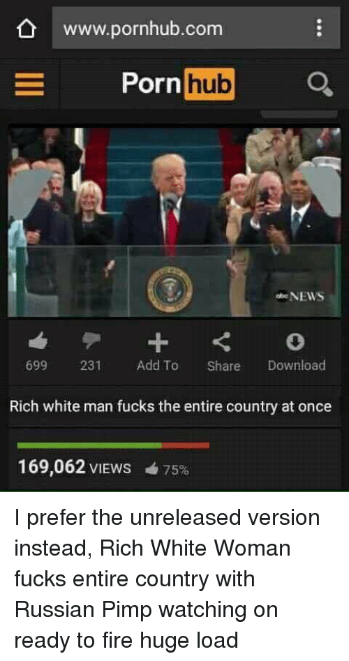 Fire, Pornhub, and Http: O www.pornhub.com  ornhub  699 231 Add To Share Download  Rich white man fucks the entire country at once  169,062 VIEWS  75%    I prefer the unreleased version instead, Rich White Woman fucks entire country with Russian Pimp watching on ready to fire huge load