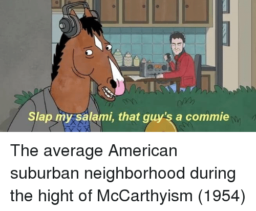American, Suburban, and Salami: o//y  Slap my salami, that guy's a commie The average American suburban neighborhood during the hight of McCarthyism (1954)