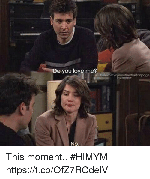 Love, Memes, and 🤖: o you love me?  etyourmotherthefanpage  agram  No This moment.. #HIMYM https://t.co/OfZ7RCdelV