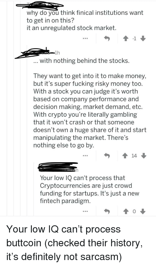 Definitely, Fucking, and Money: o you think finical in  Why d stitutions want  to get in on this?  it an unregulated stock market  ↑-1  1h  with nothing behind the stocks  They want to get into it to make money,  but it's super fucking risky money too  With a stock you can judge it's wortlh  based on company performance and  decision making, market demand, etc.  With crvpto you're literally gambling  that it won't crash or that someone  doesn't own a huge share of it and start  manipulating the market. There's  nothing else to go by  ↑14  Your low IQ can't process that  Cryptocurrencies are just crowd  funding for startups. It's just a new  fintech paradigm  0