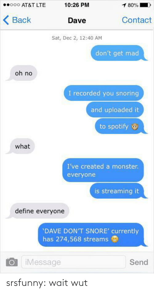 Monster, Tumblr, and Spotify: o00 AT&T LTE  10:26 PM  1 80%  ( Back  Contact  Dave  Sat, Dec 2, 12:40 AM  don't get mad  oh no  I recorded you snoring  and uploaded it  to spotify o  what  I've created a monster.  everyone  is streaming it  define everyone  'DAVE DON'T SNORE' currently  has 274,568 streams  iMessage  Send srsfunny:  wait wut