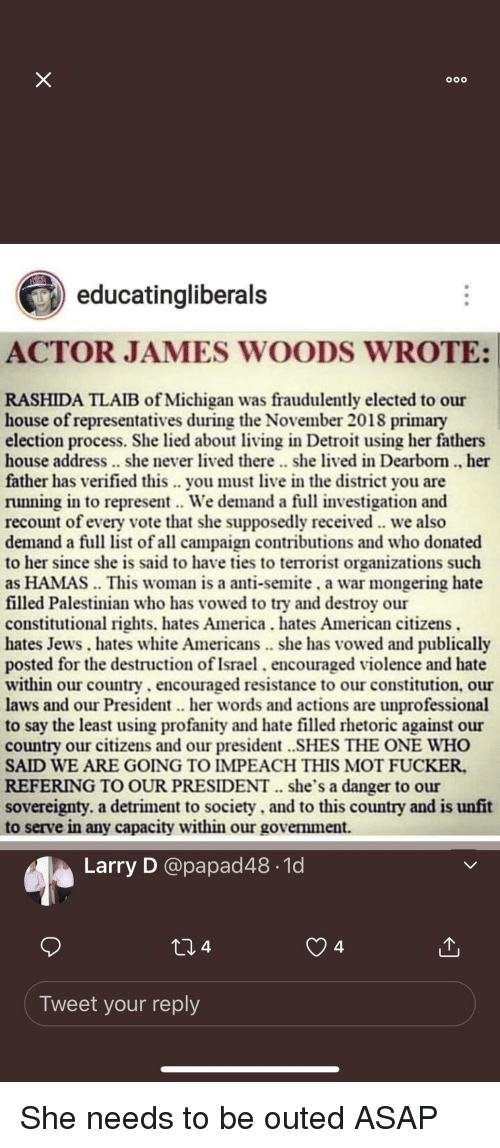 America, Detroit, and American: o00  educatingliberals  ACTOR JAMES WOODS WROTE:  RASHIDA TLAIB of Michigan was fraudulently elected to our  house of representatives during the November 2018 primary  election process. She lied about ving in Detroit using her fathers  house address.. she never lived there.. she lived in Dearbom. her  father has verified this .. you must live in the district you are  running in to represent. We demand a full investigation and  recount of every vote that she supposedly received we also  demand a full list of all campaign contributions and who donated  to her since she is said to have ties to terrorist organizations such  as HAMAS This woman is a anti-semite, a war mongering hate  filled Palestinian who has vowed to try and destroy our  constitutional rights. hates America. hates American citizens  hates Jews. hates white Americans. she has vowed and publically  posted for the destruction of Israel,encouraged violence and hate  within our country. encouraged resistance to our constitution, our  laws and our President her words and actions are unprofessional  to say the least using profanity and hate filled rhetoric against our  country our citizens and our president ..SHES THE ONE WHO  SAID WE ARE GOING TO IMPEACH THIS MOT FUCKER.  REFERING TO OUR PRESIDENT. she's a danger to our  sovereignty. a detriment to society, and to this country and is unfit  to serve in any capacity within our government.  Larry D @papad48.1d  4  Tweet your reply