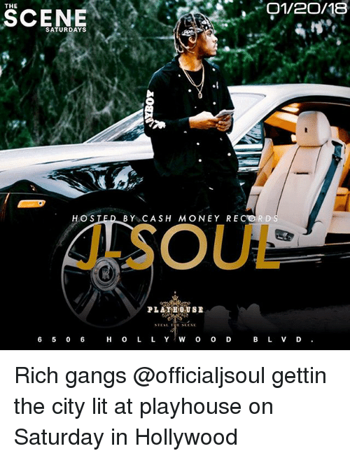 Funny, Lit, and Money: O1/2O/18  THE  SCENE  SATURDAYS  HO S  BY CASH MONEY RECORDS  J-SOUL  STEAL THE SCENE  6 5 0 6H O L L Y W o O D B L VD Rich gangs @officialjsoul gettin the city lit at playhouse on Saturday in Hollywood
