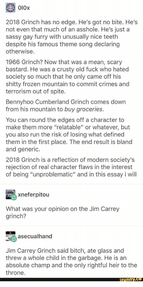 "Frozen, The Grinch, and Jim Carrey: O10x  2018 Grinch has no edge. He's got no bite. He's  not even that much of an asshole. He's just a  sassy gay furry with unusually nice teeth  despite his famous theme song declaring  otherwise.  1966 Grinch? Now that was a mean, scary  bastard. He was a crusty old fuck who hated  society so much that he only came off his  shitty frozen mountain to commit crimes and  terrorism out of spite.  Bennyhoo Cumberland Grinch comes down  from his mountain to buy groceries.  You can round the edges off a character to  make them more ""relatable"" or whatever, but  you also run the risk of losing what defined  them in the first place. The end result is bland  and generic.  2018 Grinch is a reflection of modern society's  rejection of real character flaws in the interest  of being ""unproblematic"" and in this essay i will  xneferpitou  What was your opinion on the Jim Carrey  grinch?  asecualhand  Jim Carrey Grinch said bitch, ate glass and  threw a whole child in the garbage. He is an  absolute champ and the only rightful heir to the  throne.  ifunny.co"