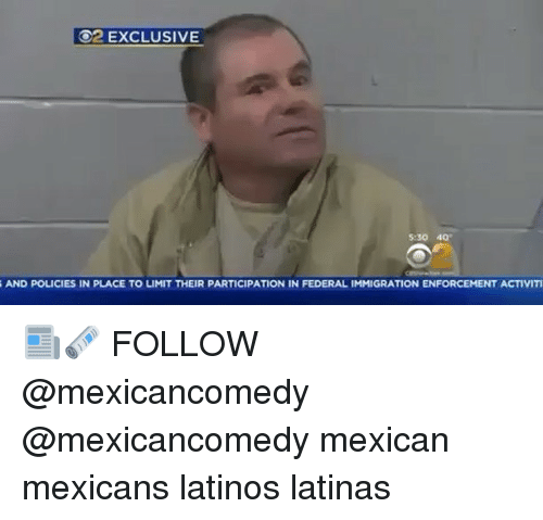 Latinos, Memes, and Mexican: O2 EXCLUSIVE  5:30 40  S AND POLICIES IN PLACE TO LIMIT THEIR PARTICIPATION IN FEDERALIMMIGRATION ENFORCEMENT ACTIVITI 📰🗞 FOLLOW @mexicancomedy @mexicancomedy mexican mexicans latinos latinas