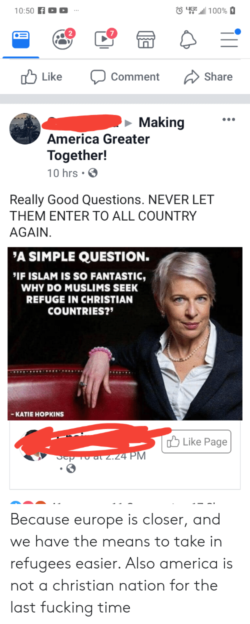 America, Fucking, and Europe: O4611 100%  10:50 f  Like  Share  Comment  Making  America Greater  Together!  10 hrs  Really Good Questions. NEVER LET  THEM ENTER TO ALL COUNTRY  AGAIN.  'A SIMPLE QUESTION.  IF ISLAM IS SO FANTASTIC,  WHY DO MUSLIMS SEEK  REFUGE IN CHRISTIAN  COUNTRIES?  - КАTIE HOPKINS  ГО Like Page  Sep To al z.24 PM Because europe is closer, and we have the means to take in refugees easier. Also america is not a christian nation for the last fucking time