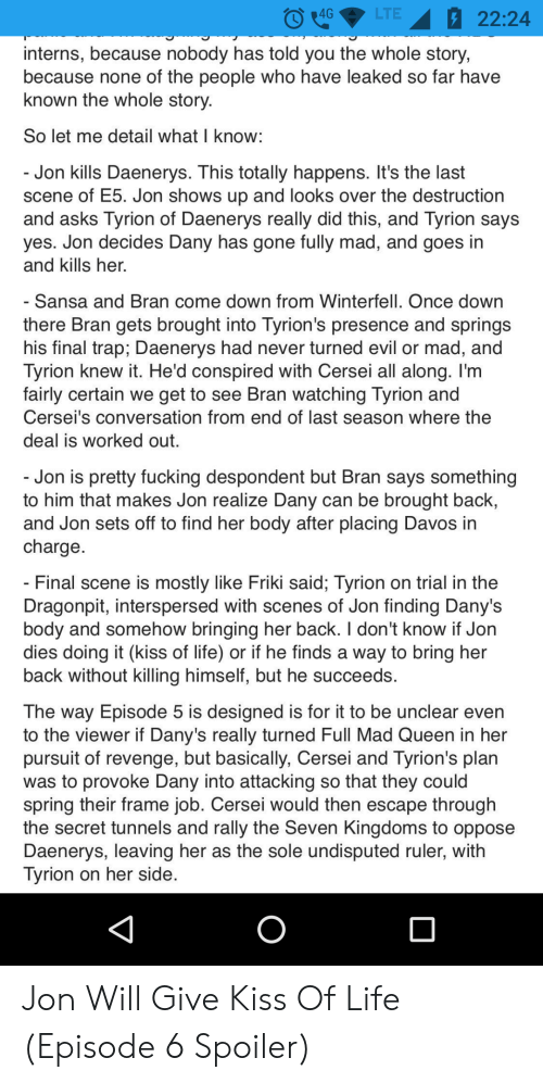 Fucking, Life, and Revenge: O4GLTE22:24  interns, because nobody has told you the whole story,  because none of the people who have leaked so far have  known the whole story  So let me detail what I know  Jon kills Daenerys. This totally happens. It's the last  scene of Eb. Jon shows up and looks over the destruction  and asks Tyrion of Daenerys really did this, and Tyrion says  yes. Jon decides Dany has gone fully mad, and goes in  and kills her.  Sansa and Bran come down from Winterfell. Once down  there Bran gets brought into Tyrion's presence and springs  his final trap; Daenerys had never turned evil or mad, and  Tyrion knew it. He'd conspired with Cersei all along. I'm  fairly certain we get to see Bran watching Tyrion and  Cersei's conversation from end of last season where the  deal is worked out.  Jon is pretty fucking despondent but Bran says something  to him that makes Jon realize Dany can be brought back,  and Jon sets off to find her body after placing Davos in  charge  Final scene is mostly like Friki said; Tyrion on trial in the  Dragonpit, interspersed with scenes of Jon finding Dany's  body and somehow bringing her back. I don't know if Join  dies doing it (kiss of life) or if he finds a way to bring her  back without killing himself, but he succeeds.  The way Episode 5 is designed is for it to be unclear even  to the viewer if Dany's really turned Full Mad Queen in her  pursuit of revenge, but basically, Cersei and Tyrion's plan  was to provoke Dany into attacking so that they could  spring their frame job. Cersei would then escape through  the secret tunnels and rally the Seven Kingdoms to oppose  Daenerys, leaving her as the sole undisputed ruler, with  Tyrion on her side Jon Will Give Kiss Of Life (Episode 6 Spoiler)