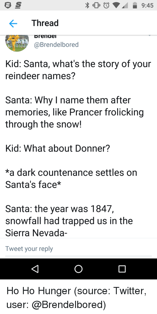Funny, Twitter, and Santa: O9:45  Thread  Brende  @Brendelbored  Kid: Santa, what's the story of your  reindeer names?  Santa: Why I name them after  memories, like Prancer frolicking  through the snow!  Kid: What about Donner?  a dark countenance settles on  Santa's face*  Santa: the year was 1847,  snowfall had trapped us in the  Sierra Nevada-  Tweet your reply