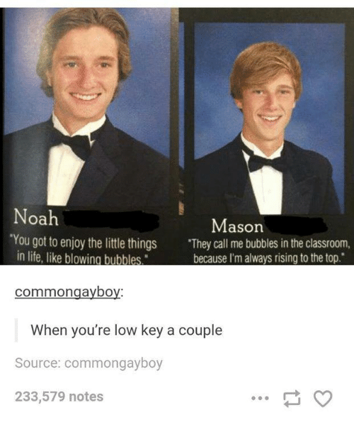 "Life, Low Key, and Classroom: oa  Mason  ""You got to enjoy the littl things They call me bubbles in the classroom,  in life, like blowing bubbles  hecause I'm alwavs rising to the ton  commongayboy:  When you're low key a couple  Source: commongayboy  233,579 notes"