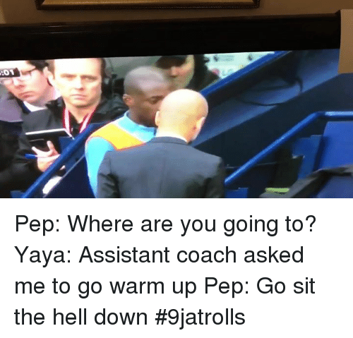 Memes, 🤖, and Oas: OA Pep: Where are you going to?  Yaya: Assistant coach asked me to go warm up  Pep: Go sit the hell down   #9jatrolls