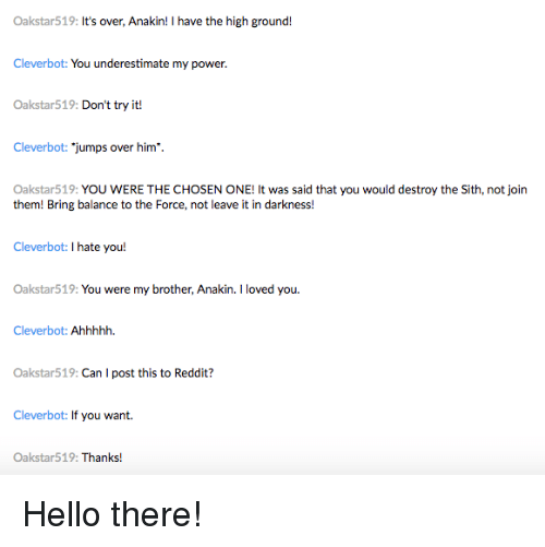 "Hello, Reddit, and Sith: Oakstar519: It's over, Anakin! I have the high ground!  Cleverbot: You underestimate my power.  Oakstar519: Don't try it!  Cleverbot: ""jumps over him.  Oakstar519: YOU WERE THE CHOSEN ONE! It was said that you would destroy the Sith, not join  them! Bring balance to the Force, not leave it in darkness!  Cleverbot: I hate you!  Oakstar519:You were my brother, Anakin. I loved you  Cleverbot: Ahhhhh.  Oakstar519: Can I post this to Reddit?  Cleverbot: If you want.  Oakstar519: Thanks!"