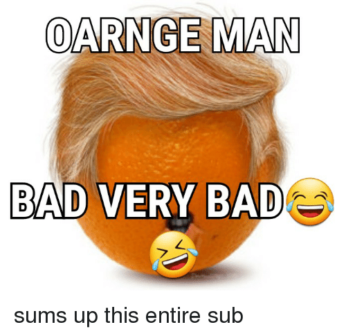 Bad, Politics, and Man: OARNGE MAN  BAD VERY BAD