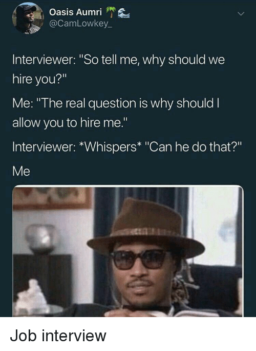 "Job Interview, Oasis, and The Real: Oasis Aumri '  @CamLowkey  Interviewer: ""So tell me, why should we  hire you?""  Me: ""The real question is why should I  allow you to hire me.""  Interviewer: *Whispers* ""Can he do that?""  Me Job interview"