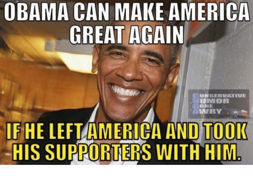 America, Memes, and Obama: OBAMA CAN MAKE AMERICA  GREAT AGAIN  CONSERVATIVE  UMOR  ONE  lf  IF HE LEFTAMERICA AND TO0I  -HIS SUPPORTERS WITH HIM