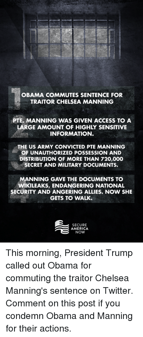 Chelsea, Ally, and Conservative: OBAMA  COMMUTES SENTENCE FOR  TRAITOR CHELSEA MANNING  PTE. MANNING WAS GIVEN ACCESS TO A  LARGE AMOUNT OF HIGHLY SENSITIVE  INFORMATION.  THE US ARMY CONVICTED PTE MANNING  OF UNAUTHORIZED POSSESSION AND  DISTRIBUTION OF MORE THAN 720,000  SECRET AND MILITARY DOCUMENTS.  MANNING GAVE THE DOCUMENTS TO  WIKILEAKS, ENDANGERING NATIONAL  SECURITY AND ANGERING ALLIES. NOW SHE  GETS TO WALK.  SECURE  AMERICA  NOW This morning, President Trump called out Obama for commuting the traitor Chelsea Manning's sentence on Twitter. Comment on this post if you condemn Obama and Manning for their actions.