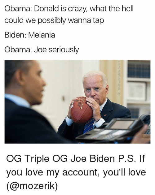 Joe Biden, Dank Memes, and Biden: Obama: Donald is crazy, what the hell  could we possibly wanna tap  Biden: Melania  Obama: Joe seriously OG Triple OG Joe Biden P.S. If you love my account, you'll love (@mozerik)