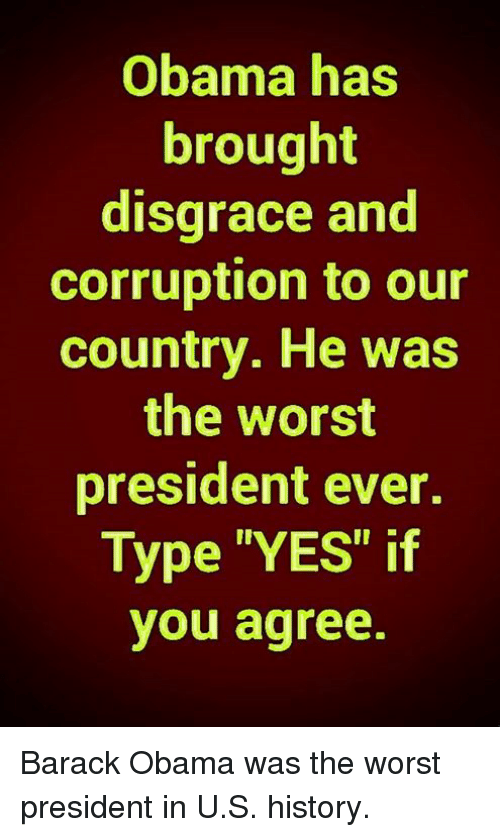 "Memes, Obama, and The Worst: Obama has  brought  disgrace and  corruption to our  country. He was  the worst  president ever.  Type ""YES"" if  you agree. Barack Obama was the worst president in U.S. history."