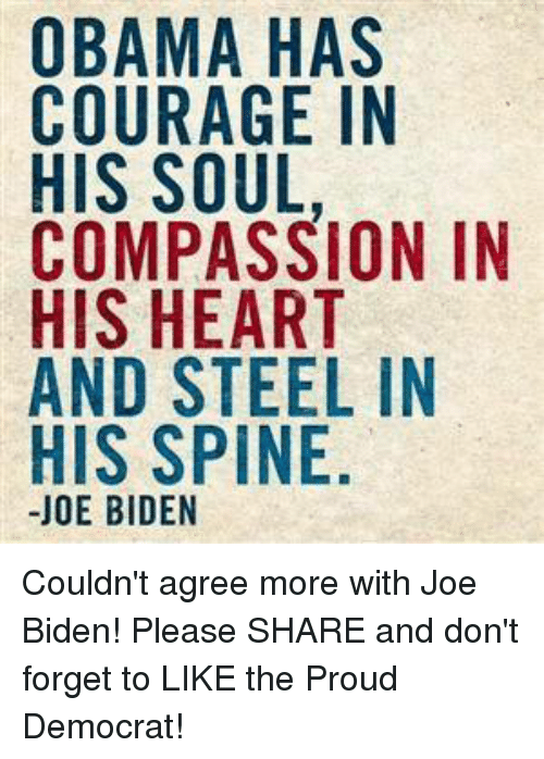 Joe Biden, Obama, and Heart: OBAMA HAS  COURAGE IN  HIS SOUL  COMPASSION IN  HIS HEART  AND STEEL IN  HIS SPINE  JOE BIDEN Couldn't agree more with Joe Biden! Please SHARE and don't forget to LIKE the Proud Democrat!