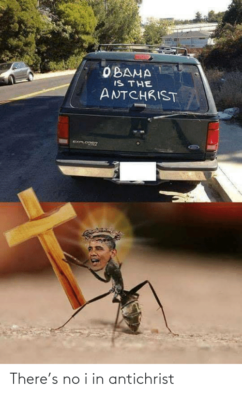 Obama, Antichrist, and There: OBAMA  IS THE  ANTCHRIST  EXPLOREER There's no i in antichrist