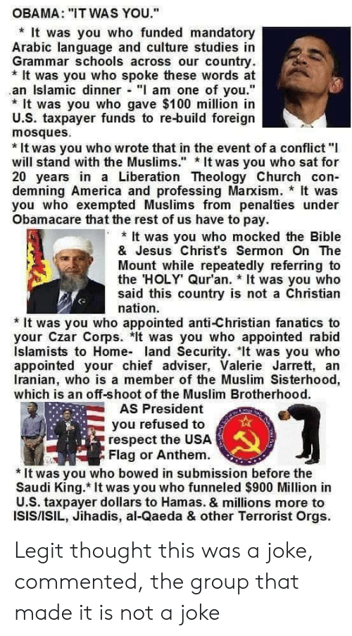 """America, Church, and Isis: OBAMA: """"IT WAS YOU.""""  It was you who funded mandatory  Arabic language and culture studies in  Grammar schools across our country  It was you who spoke these words at  an Islamic dinner """"I am one of you.""""  It was you who gave $100 million in  U.S. taxpayer funds to re-build foreign  mosques  *It was you who wrote that in the event of a conflict """"I  will stand with the Muslims."""" It was you who sat for  20 years in a Liberation Theology Church con  demning America and professing Marxism. It was  you who exempted Muslims from penalties under  Obamacare that the rest of us have to pay.  It was you who mocked the Bible  & Jesus Chrisťs Sermon On The  Mount while repeatedly referring to  the HOLY Qur'an. It was you who  said this country is not a Christian  nation.  It was you who appointed anti-Christian fanatics to  your Czar Corps. *It was you who appointed rabid  Islamists to Home land Security. It was you who  appointed your chief adviser, Valerie Jarrett, an  Iranian, who is a member of the Muslim Sisterhood,  which is an off-shoot of the Muslim Brotherhood.  AS President  ticn  you refused to  respect the USA  Flag or Anthem  *It was you who bowed in submission before the  Saudi King. It was you who funneled $900 Million in  U.S. taxpayer dollars to Hamas. & millions more to  ISIS/ISIL, Jihadis, al-Qaeda & other Terrorist Orgs Legit thought this was a joke, commented, the group that made it is not a joke"""