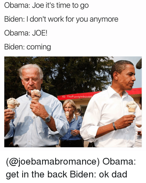 Introvert, Joe Biden, and Dank Memes: Obama: Joe it's time to go  Biden: don't work for you anymore  Obama: JOE!  Biden: coming  G: The Funny Introvert (@joebamabromance) Obama: get in the back Biden: ok dad
