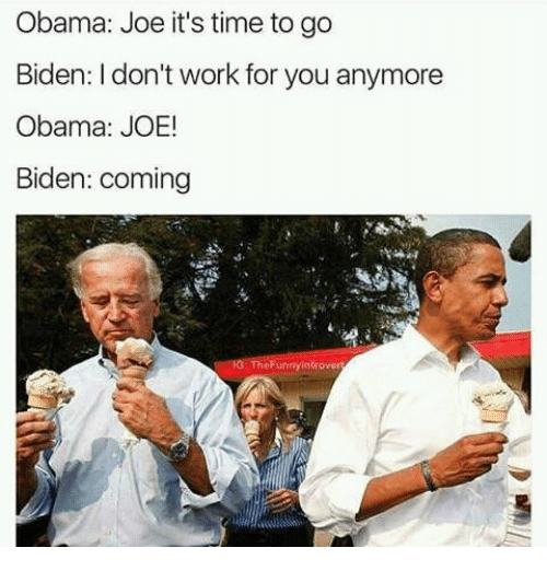 Joe Biden, Biden, and Joe: Obama: Joe it's time to go  Biden: don't work for you anymore  Obama: JOE!  Biden: coming  eFunnyin trover