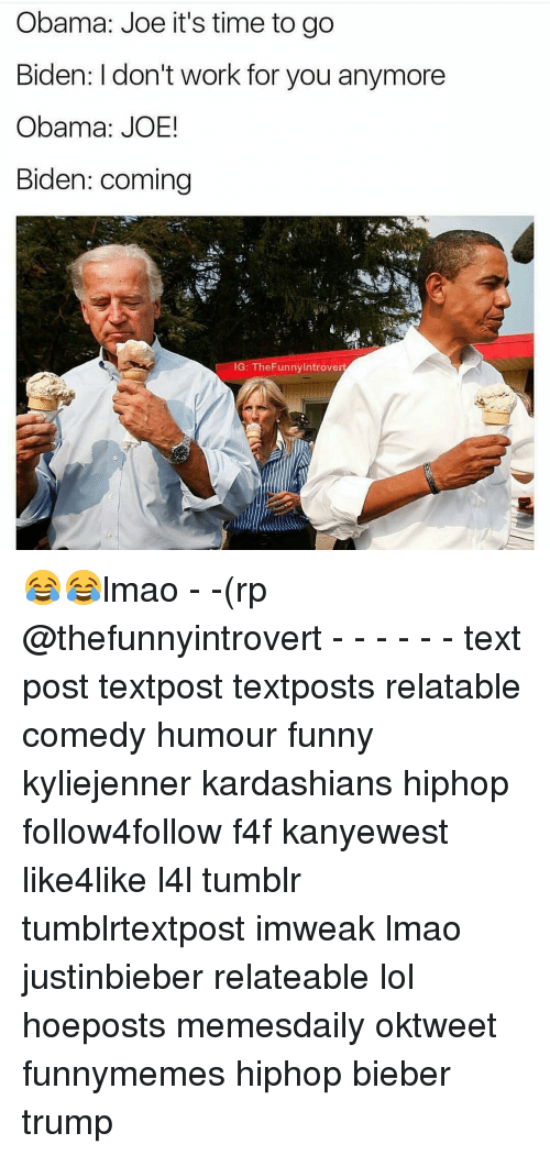 Joe Biden, Memes, and Kardashian: Obama: Joe it's time to go  Biden: I don't work for you anymore  Obama: JOE!  Biden: coming  IG: TheFunny Introve 😂😂lmao - -(rp @thefunnyintrovert - - - - - - text post textpost textposts relatable comedy humour funny kyliejenner kardashians hiphop follow4follow f4f kanyewest like4like l4l tumblr tumblrtextpost imweak lmao justinbieber relateable lol hoeposts memesdaily oktweet funnymemes hiphop bieber trump