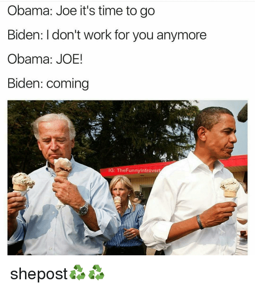 Joe Biden, Memes, and 🤖: Obama: Joe it's time to go  Biden: I don't work for you anymore  Obama: JOE!  Biden: coming  G: The Funny introve shepost♻♻