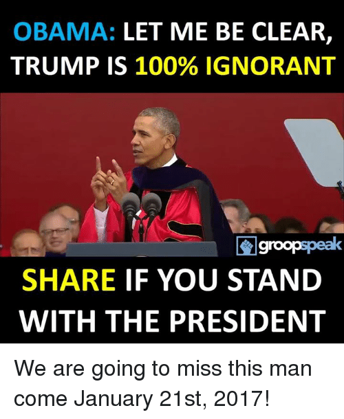 Ignorant, Memes, and Obama: OBAMA: LET ME BE CLEAR  TRUMP IS 100% IGNORANT  groopspeak  SHARE  IF YOU STAND  WITH THE PRESIDENT We are going to miss this man come January 21st, 2017!