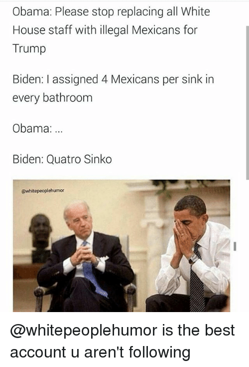 Obama, White House, and Best: Obama: Please stop replacing all White  House staff with illegal Mexicans for  Trump  Biden: assigned 4 Mexicans per sink in  every bathroom  Obama:  Biden: Quatro Sinko  @whitepeoplehumor @whitepeoplehumor is the best account u aren't following
