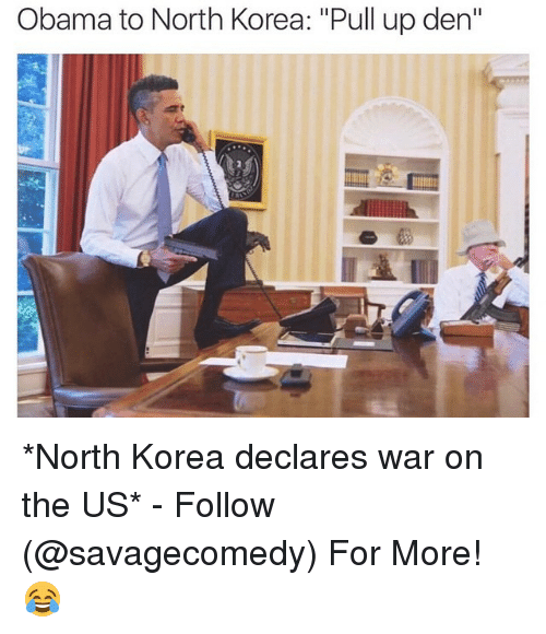 North Korea, Obama, and Ups: Obama to North Korea:  Pull up den  II *North Korea declares war on the US* - Follow (@savagecomedy) For More! 😂