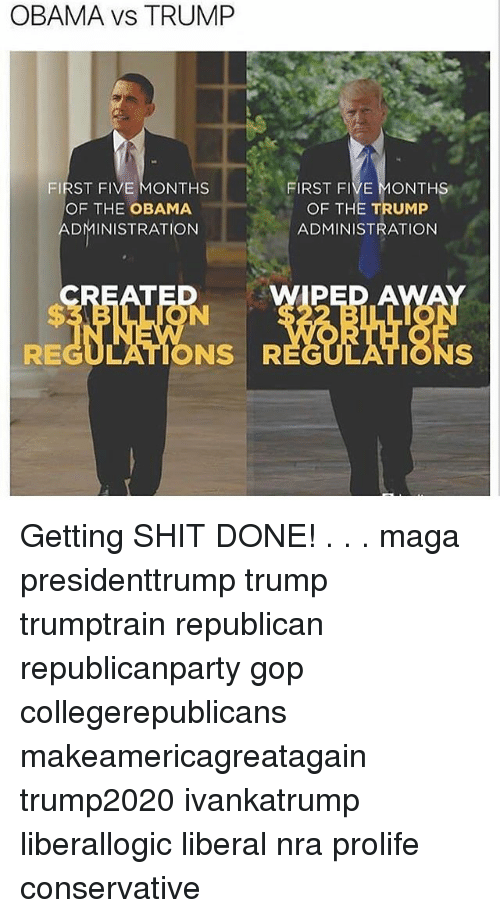 Memes, Obama, and Shit: OBAMA VS TRUMP  FIRST FIVE MONTHS  OF THE OBAMA  ADMINISTRATION  FIRST FIVE MONTHS  OF THE TRUMP  ADMINISTRATION  PED A  REGULATIONS R  EGULATIONS Getting SHIT DONE! . . . maga presidenttrump trump trumptrain republican republicanparty gop collegerepublicans makeamericagreatagain trump2020 ivankatrump liberallogic liberal nra prolife conservative