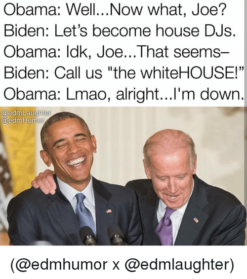 "Joe Biden, Memes, and 🤖: Obama: Well...Now what, Joe?  Biden: Let's become house DJS.  Obama: lak, Joe...That seems  Biden: Call us ""the whiteHOUSE!""  Obama: Lmao, alright...I'm down  @edm Laughter  @edm Humor (@edmhumor x @edmlaughter)"