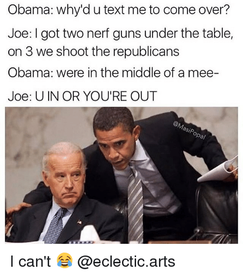 Come Over, Guns, and Memes: Obama: why'd u text me to come over?  Joe: got two nerf guns under the table,  on 3 we shoot the republicans  Obama: were in the middle of a mee-  Joe: U IN OR YOU'RE OUT  asp I can't 😂 @eclectic.arts