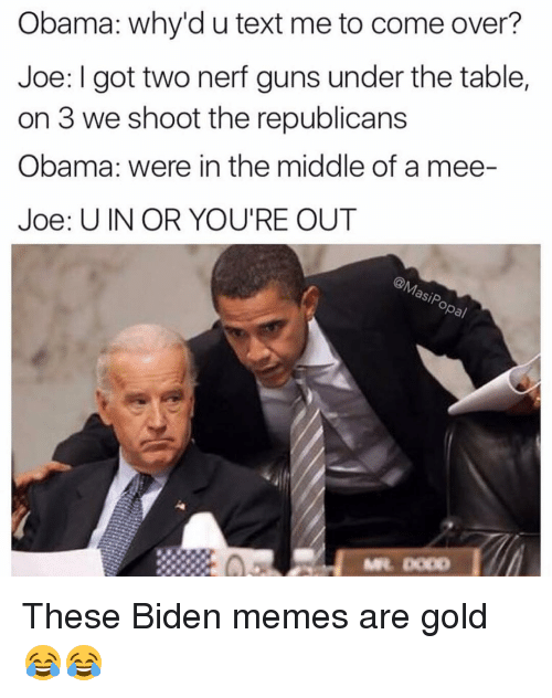 Come Over, Funny, and Guns: Obama: why'd u text me to come over?  Joe: I got two nerf guns under the table,  on 3 we shoot the republicans  Obama: were in the middle of a mee-  Joe: U IN OR YOU'RE OUT  Sip, These Biden memes are gold 😂😂