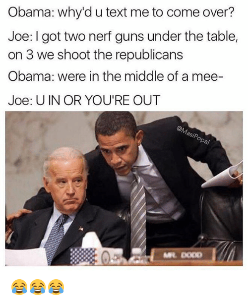 Come Over, Dank, and Guns: Obama: why'd u text me to come over?  Joe: I got two nerf guns under the table,  on 3 we shoot the republicans  Obama: were in the middle of a mee-  Joe: UIN OR YOU'RE OUT 😂😂😂