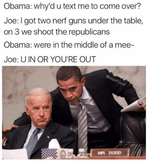 Come Over, Guns, and Memes: Obama: why'd u text me to come over?  Joe: I got two nerf guns under the table,  on 3 we shoot the republicans  Obama: were in the middle of a mee-  Joe: U IN OR YOU'RE OUT