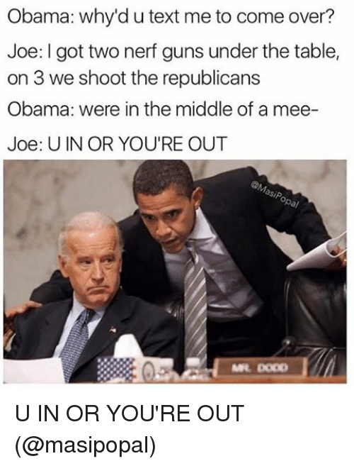 Come Over, Guns, and Memes: Obama: why'd utext me to come over?  Joe: I got two nerf guns under the table,  on 3 we shoot the republicans  Obama: were in the middle of a mee-  Joe: U IN OR YOU'RE OUT U IN OR YOU'RE OUT (@masipopal)
