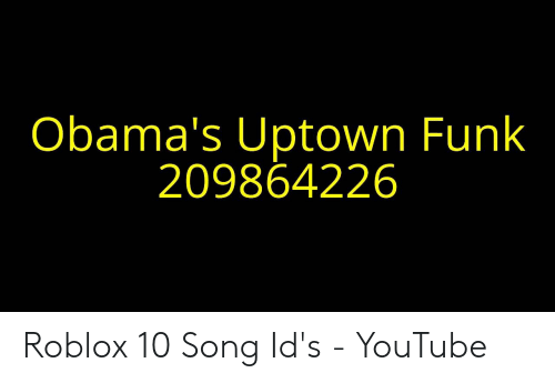 Obama's Uptown Funk 209864226 Roblox 10 Song Id's - YouTube